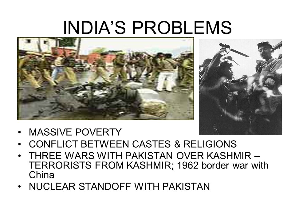 INDIA'S PROBLEMS MASSIVE POVERTY CONFLICT BETWEEN CASTES & RELIGIONS THREE WARS WITH PAKISTAN OVER KASHMIR – TERRORISTS FROM KASHMIR; 1962 border war with China NUCLEAR STANDOFF WITH PAKISTAN