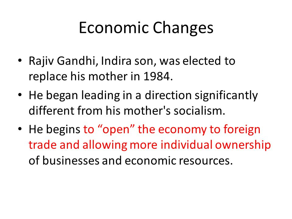 Economic Changes Rajiv Gandhi, Indira son, was elected to replace his mother in 1984.