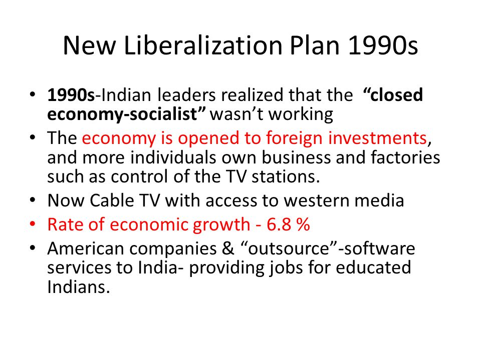 New Liberalization Plan 1990s 1990s-Indian leaders realized that the closed economy-socialist wasn't working The economy is opened to foreign investments, and more individuals own business and factories such as control of the TV stations.