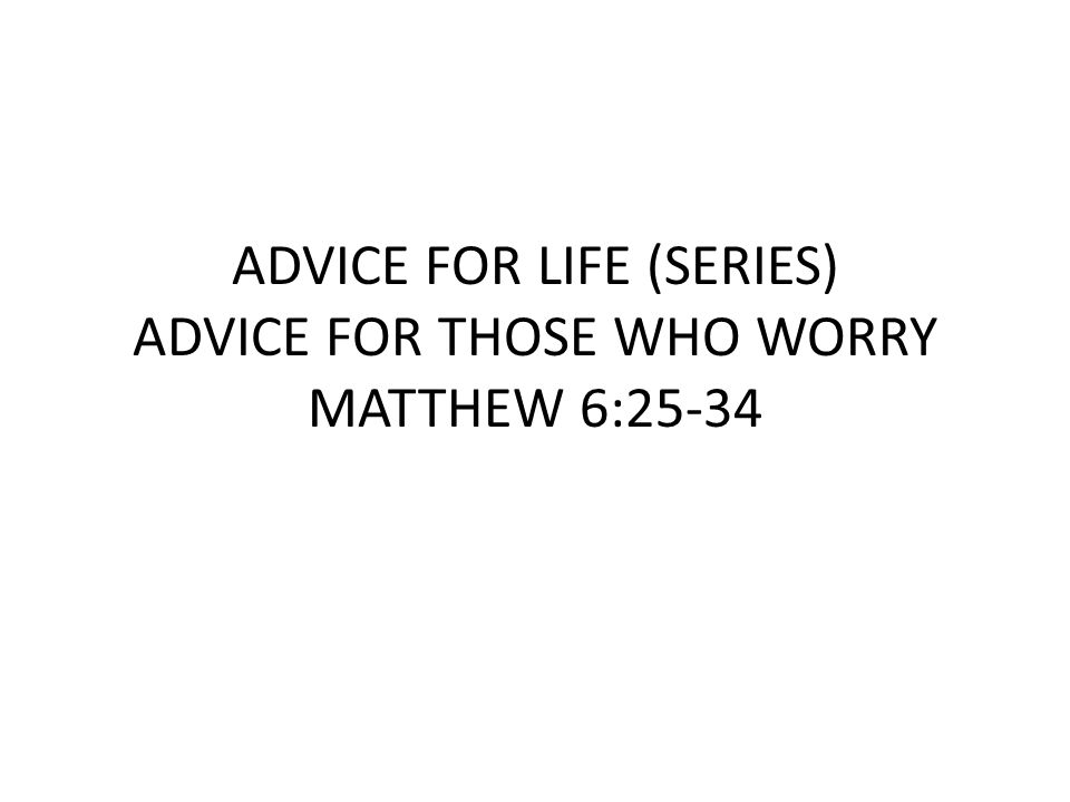 ADVICE FOR LIFE (SERIES) ADVICE FOR THOSE WHO WORRY MATTHEW 6:25-34