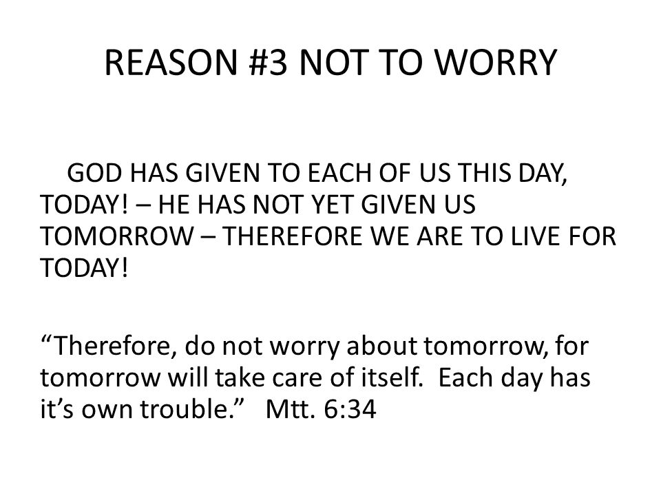 REASON #3 NOT TO WORRY GOD HAS GIVEN TO EACH OF US THIS DAY, TODAY.