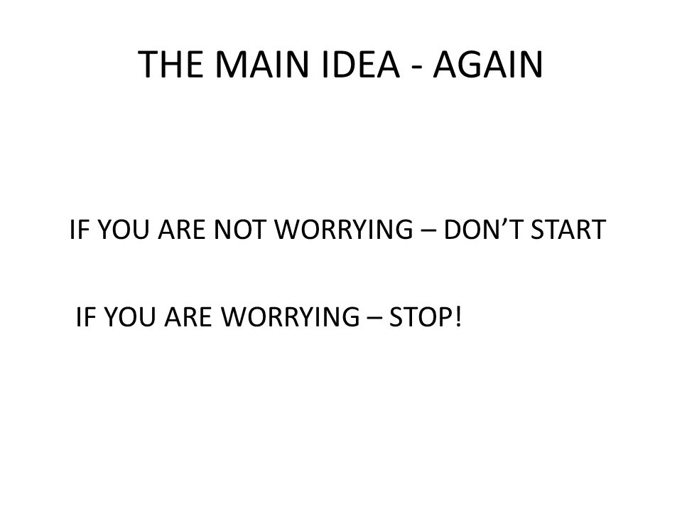 THE MAIN IDEA - AGAIN IF YOU ARE NOT WORRYING – DON'T START IF YOU ARE WORRYING – STOP!