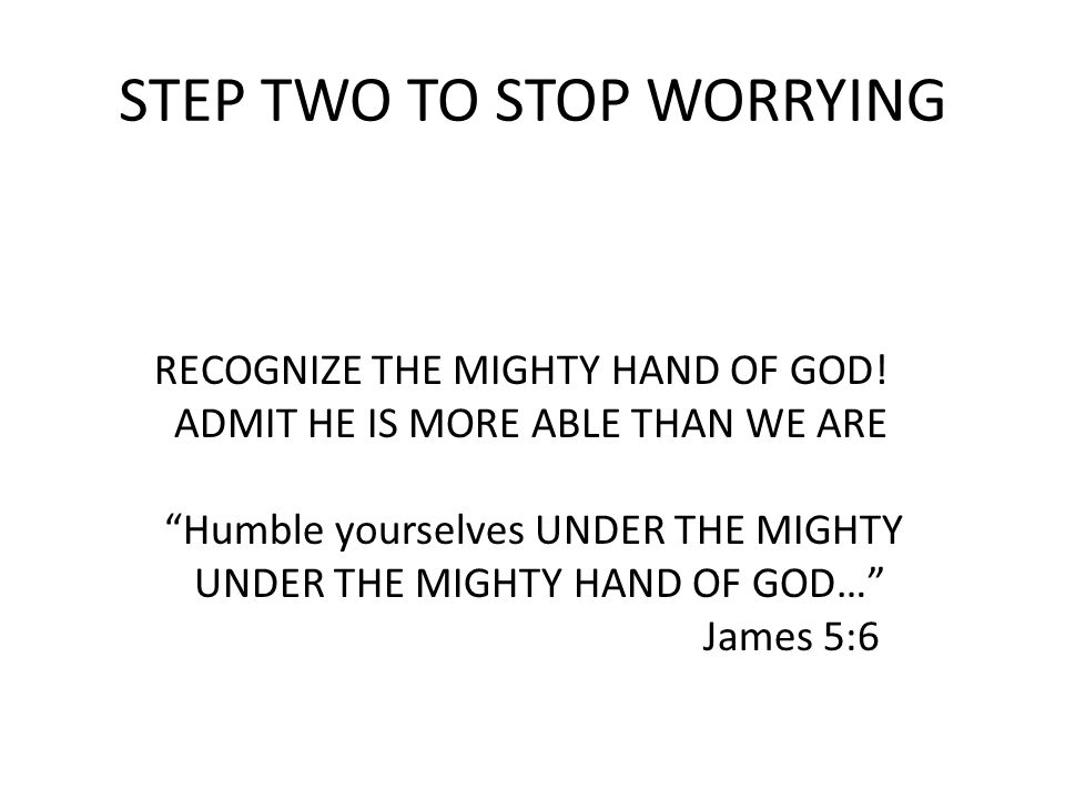 STEP TWO TO STOP WORRYING RECOGNIZE THE MIGHTY HAND OF GOD.