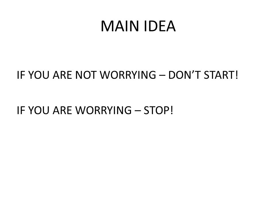 MAIN IDEA IF YOU ARE NOT WORRYING – DON'T START! IF YOU ARE WORRYING – STOP!