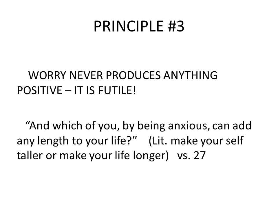 PRINCIPLE #3 WORRY NEVER PRODUCES ANYTHING POSITIVE – IT IS FUTILE.