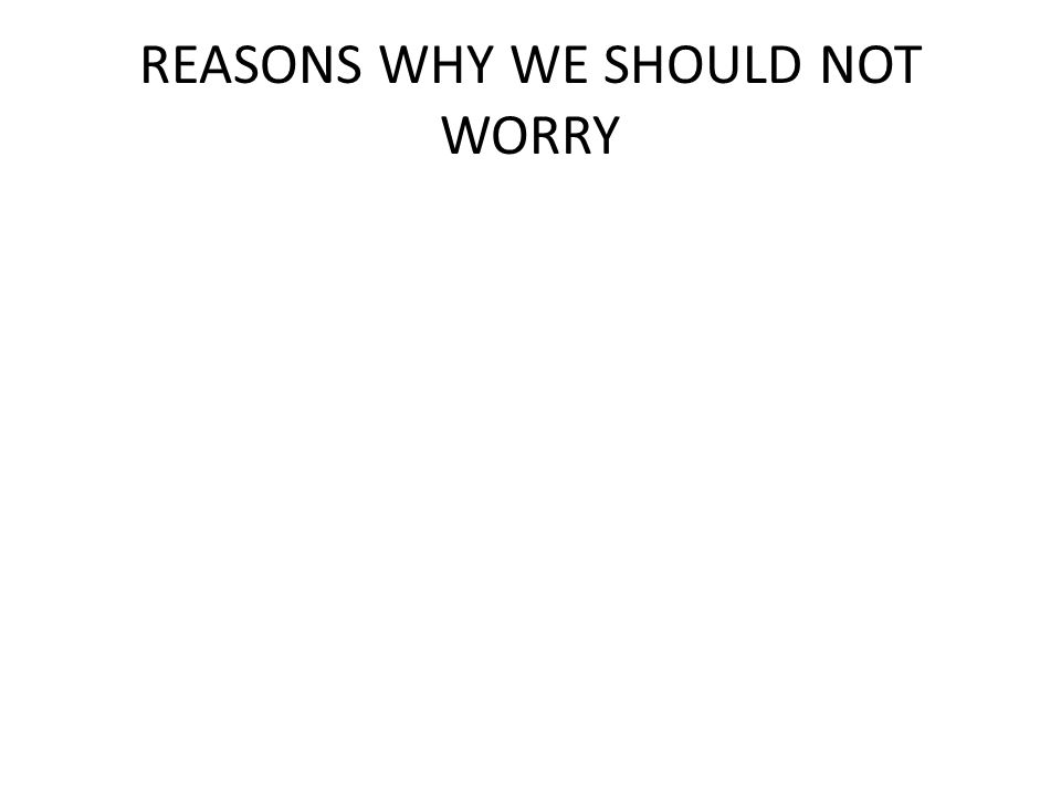 REASONS WHY WE SHOULD NOT WORRY