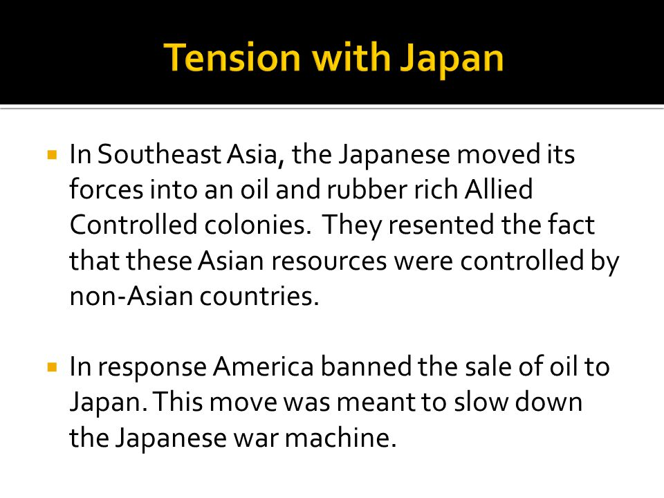  In Southeast Asia, the Japanese moved its forces into an oil and rubber rich Allied Controlled colonies.