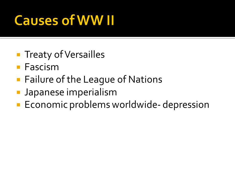  Treaty of Versailles  Fascism  Failure of the League of Nations  Japanese imperialism  Economic problems worldwide- depression