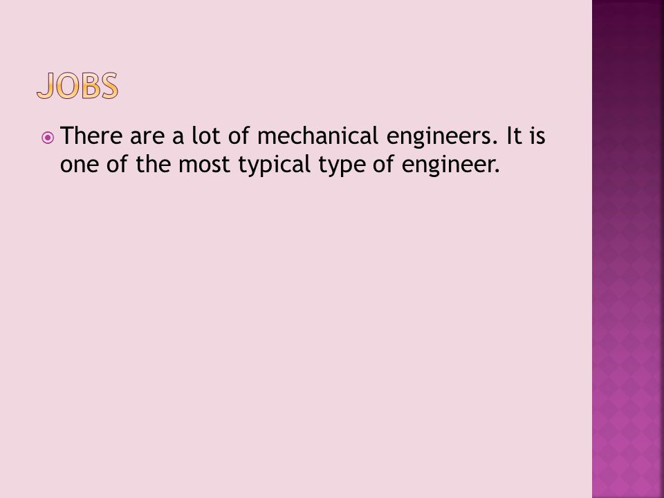  There are a lot of mechanical engineers. It is one of the most typical type of engineer.