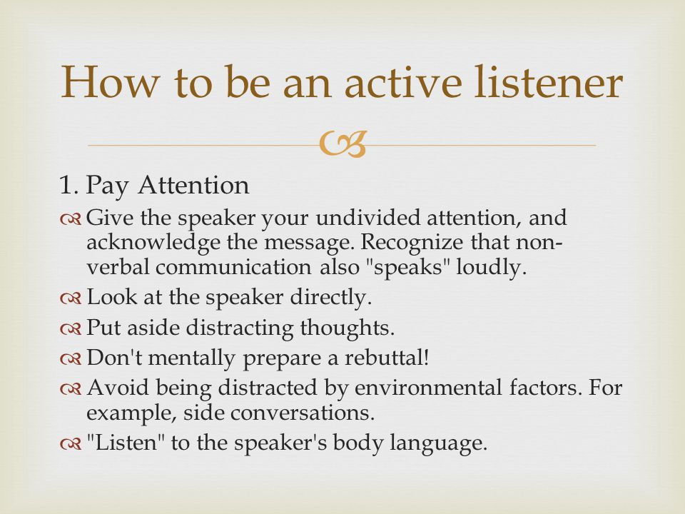  1. Pay Attention  Give the speaker your undivided attention, and acknowledge the message.