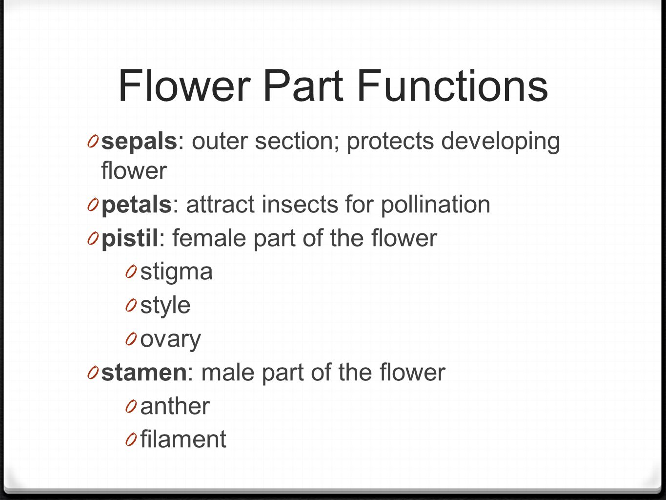 Flower Part Functions 0 sepals: outer section; protects developing flower 0 petals: attract insects for pollination 0 pistil: female part of the flower 0 stigma 0 style 0 ovary 0 stamen: male part of the flower 0 anther 0 filament