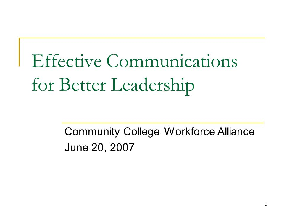1 Effective Communications for Better Leadership Community College Workforce Alliance June 20, 2007