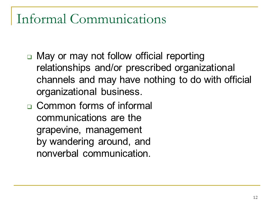 12 Informal Communications  May or may not follow official reporting relationships and/or prescribed organizational channels and may have nothing to do with official organizational business.