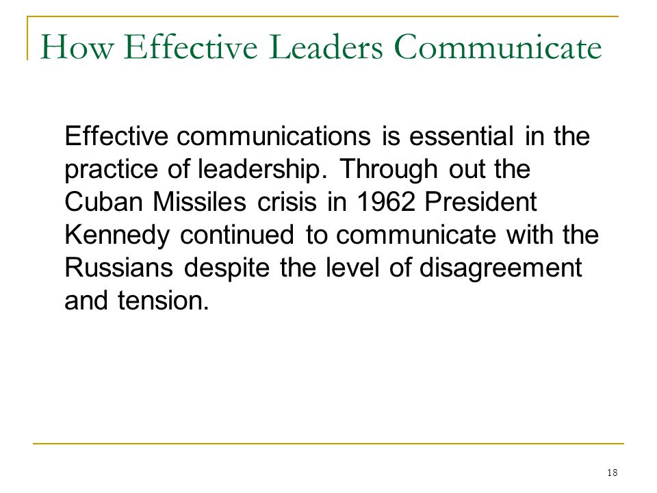 18 How Effective Leaders Communicate Effective communications is essential in the practice of leadership.