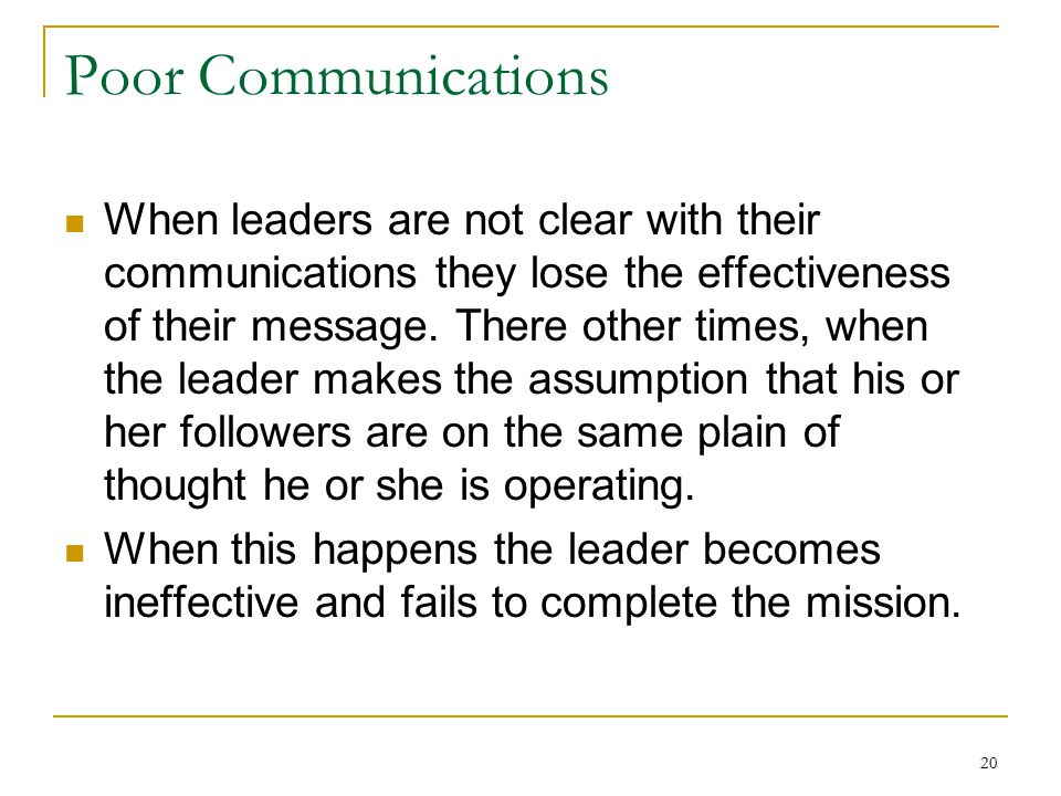 20 Poor Communications When leaders are not clear with their communications they lose the effectiveness of their message.