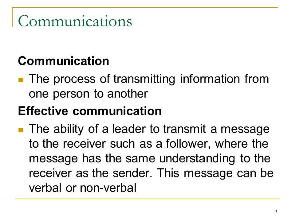 3 Communications Communication The process of transmitting information from one person to another Effective communication The ability of a leader to transmit a message to the receiver such as a follower, where the message has the same understanding to the receiver as the sender.