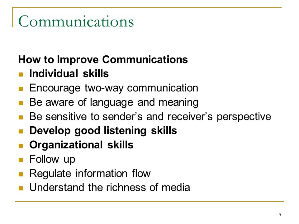 5 Communications How to Improve Communications Individual skills Encourage two-way communication Be aware of language and meaning Be sensitive to sender's and receiver's perspective Develop good listening skills Organizational skills Follow up Regulate information flow Understand the richness of media
