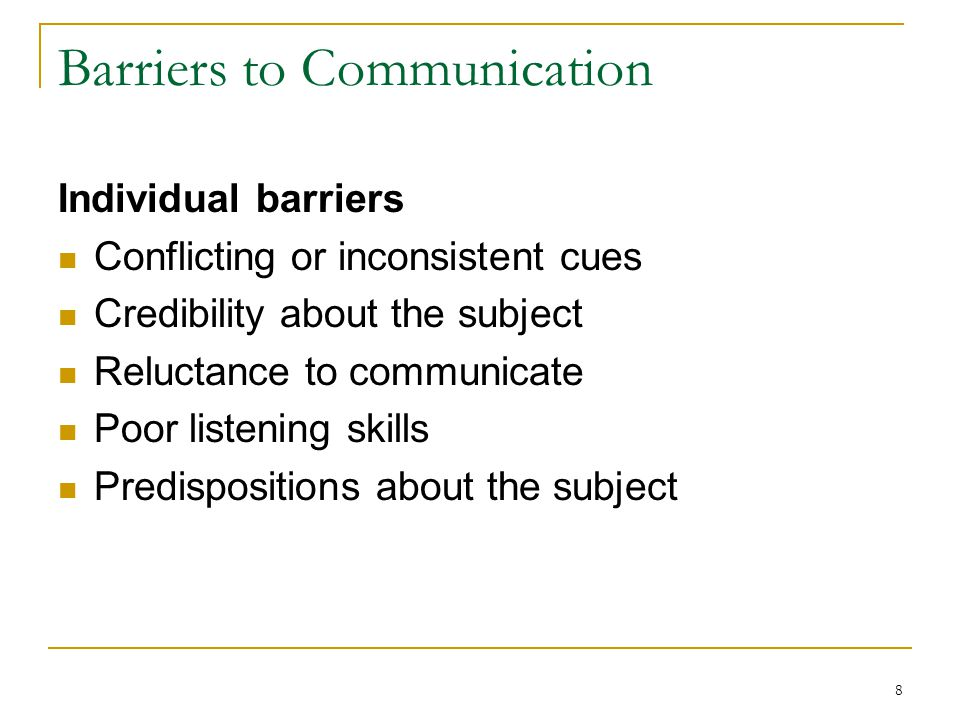 8 Barriers to Communication Individual barriers Conflicting or inconsistent cues Credibility about the subject Reluctance to communicate Poor listening skills Predispositions about the subject