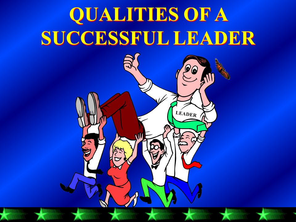 QUALITIES OF A SUCCESSFUL LEADER QUALITIES OF A SUCCESSFUL LEADER LEADER