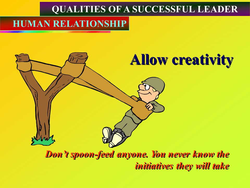 Allow creativity Allow creativity Don't spoon-feed anyone.