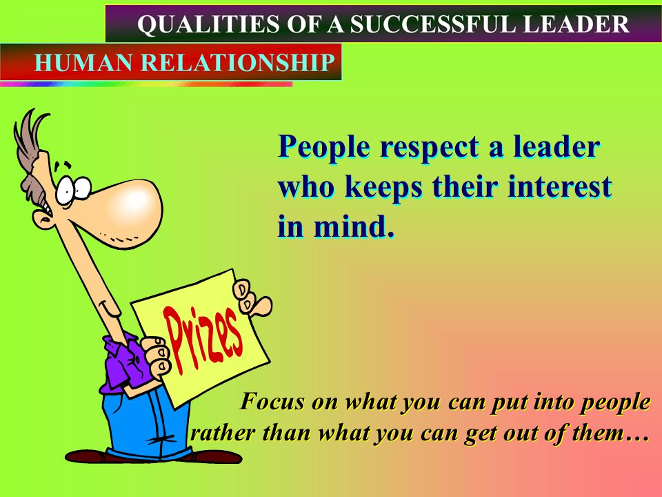 People respect a leader who keeps their interest in mind.