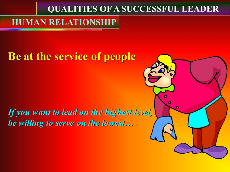 Be at the service of people Be at the service of people If you want to lead on the highest level, be willing to serve on the lowest… If you want to lead on the highest level, be willing to serve on the lowest…