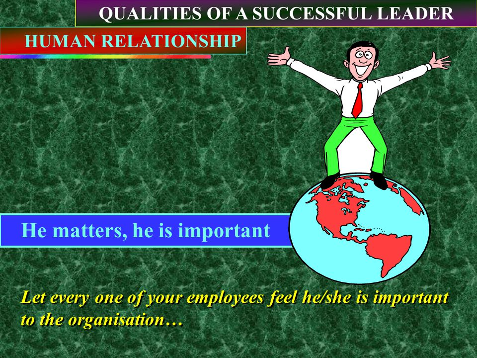 He matters, he is important Let every one of your employees feel he/she is important to the organisation… Let every one of your employees feel he/she is important to the organisation…