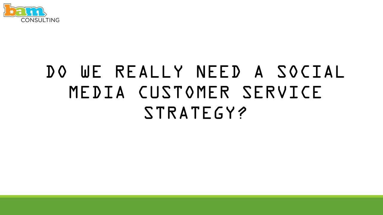 DO WE REALLY NEED A SOCIAL MEDIA CUSTOMER SERVICE STRATEGY