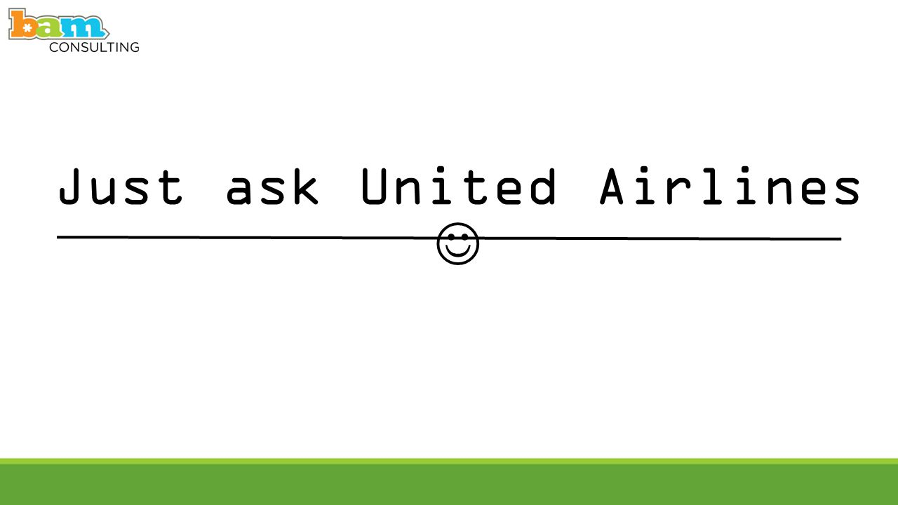Just ask United Airlines