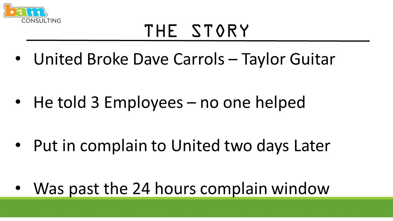 THE STORY United Broke Dave Carrols – Taylor Guitar He told 3 Employees – no one helped Put in complain to United two days Later Was past the 24 hours complain window