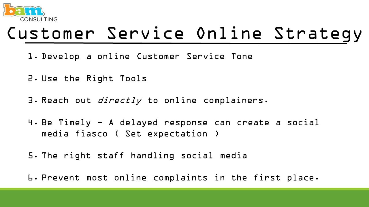 Customer Service Online Strategy 1.Develop a online Customer Service Tone 2.Use the Right Tools 3.Reach out directly to online complainers.