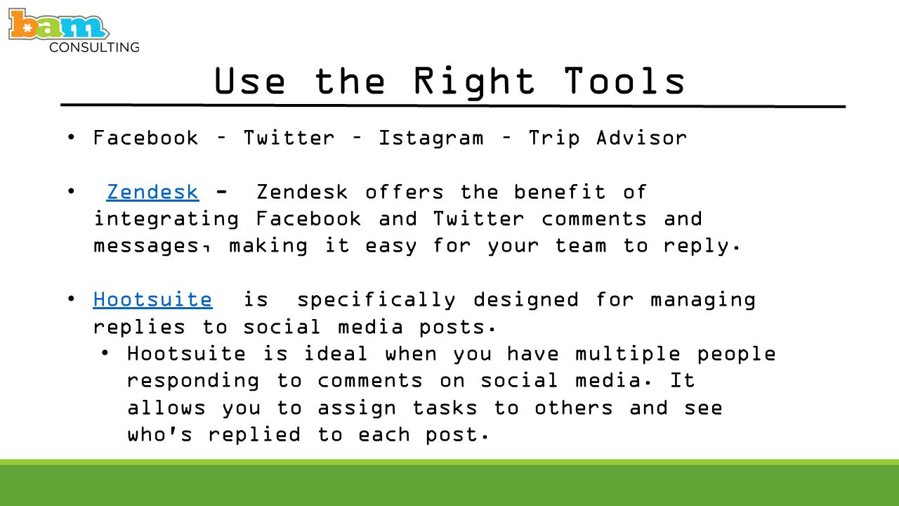 Use the Right Tools Facebook – Twitter – Istagram – Trip Advisor Zendesk - Zendesk offers the benefit of integrating Facebook and Twitter comments and messages, making it easy for your team to reply.Zendesk Hootsuite is specifically designed for managing replies to social media posts.Hootsuite Hootsuite is ideal when you have multiple people responding to comments on social media.