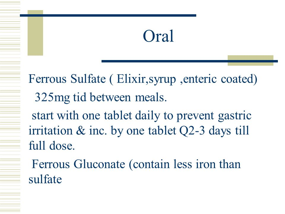 Oral Ferrous Sulfate ( Elixir,syrup,enteric coated) 325mg tid between meals.