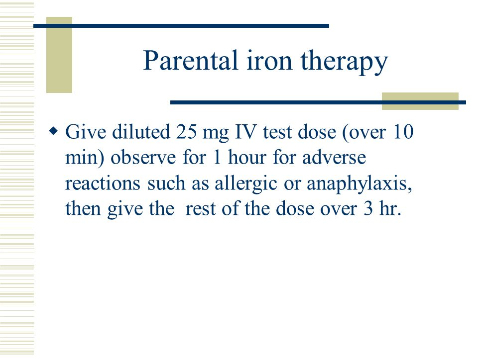 Parental iron therapy  Give diluted 25 mg IV test dose (over 10 min) observe for 1 hour for adverse reactions such as allergic or anaphylaxis, then give the rest of the dose over 3 hr.