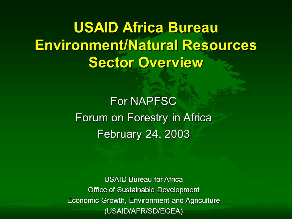 USAID Africa Bureau Environment/Natural Resources Sector Overview For NAPFSC Forum on Forestry in Africa February 24, 2003 USAID Bureau for Africa Office of Sustainable Development Economic Growth, Environment and Agriculture (USAID/AFR/SD/EGEA)