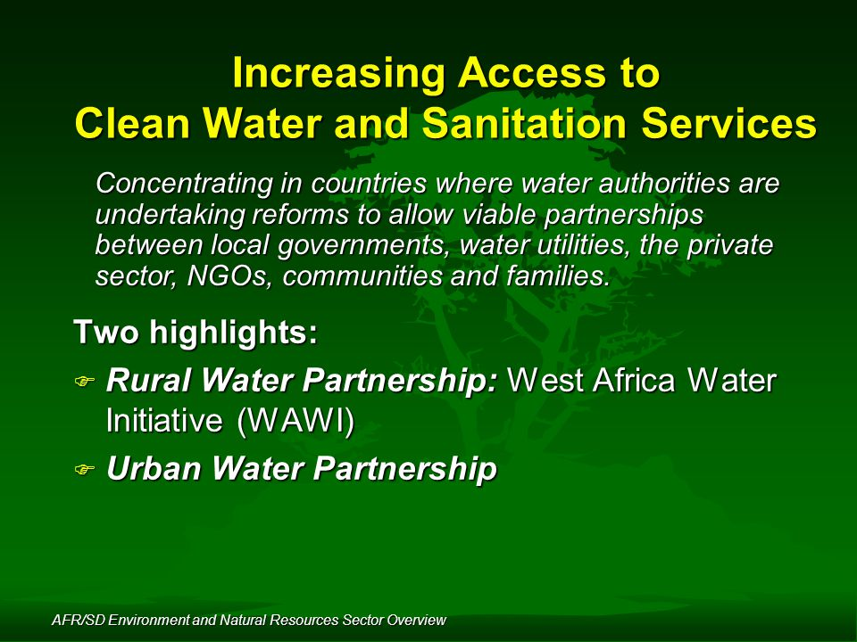AFR/SD Environment and Natural Resources Sector Overview Increasing Access to Clean Water and Sanitation Services Concentrating in countries where water authorities are undertaking reforms to allow viable partnerships between local governments, water utilities, the private sector, NGOs, communities and families.