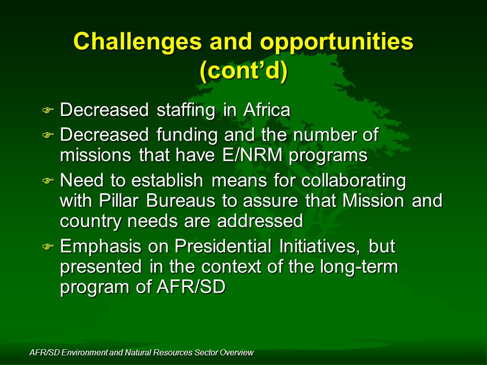 AFR/SD Environment and Natural Resources Sector Overview Challenges and opportunities (cont'd) F Decreased staffing in Africa F Decreased funding and the number of missions that have E/NRM programs F Need to establish means for collaborating with Pillar Bureaus to assure that Mission and country needs are addressed F Emphasis on Presidential Initiatives, but presented in the context of the long-term program of AFR/SD