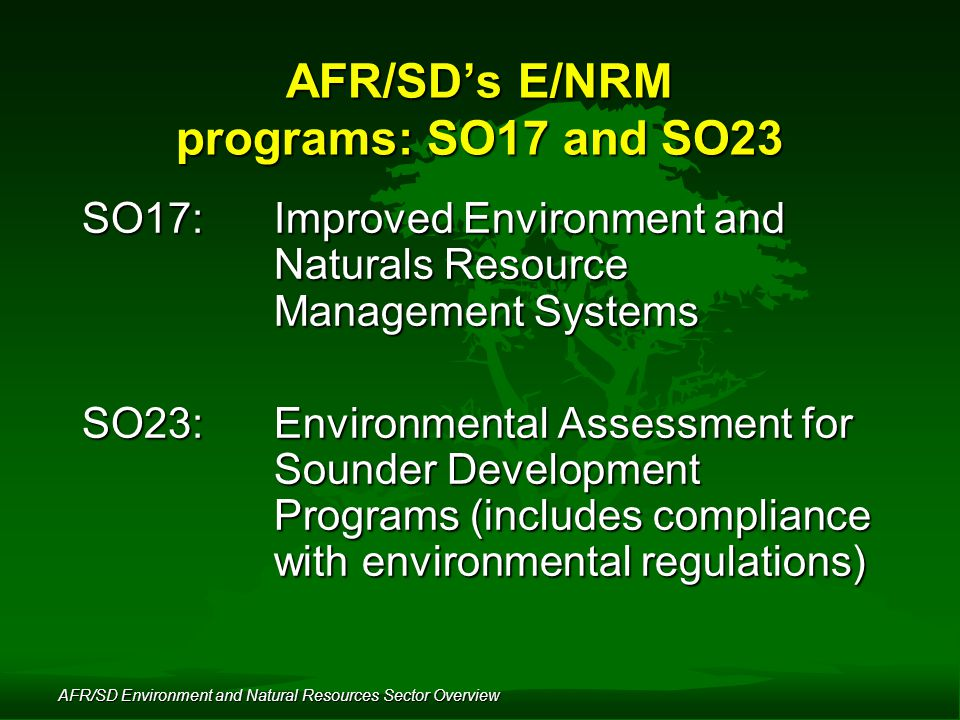 AFR/SD Environment and Natural Resources Sector Overview AFR/SD's E/NRM programs: SO17 and SO23 SO17: Improved Environment and Naturals Resource Management Systems SO23: Environmental Assessment for Sounder Development Programs (includes compliance with environmental regulations)