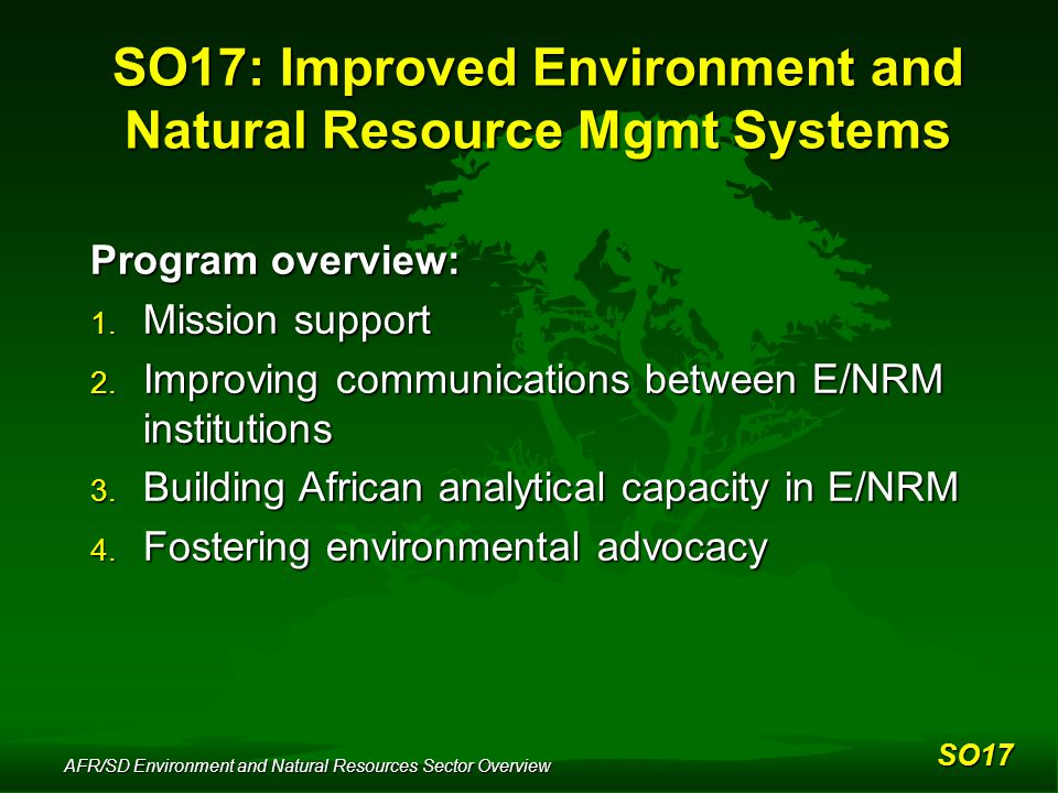 AFR/SD Environment and Natural Resources Sector Overview SO17: Improved Environment and Natural Resource Mgmt Systems Program overview: 1.