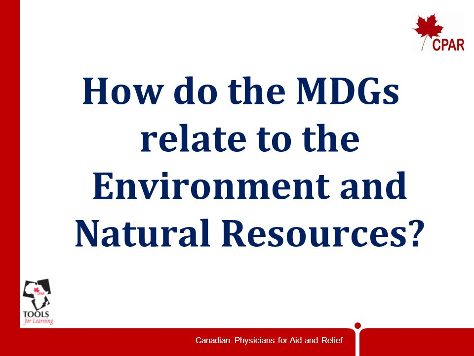 Canadian Physicians for Aid and Relief How do the MDGs relate to the Environment and Natural Resources