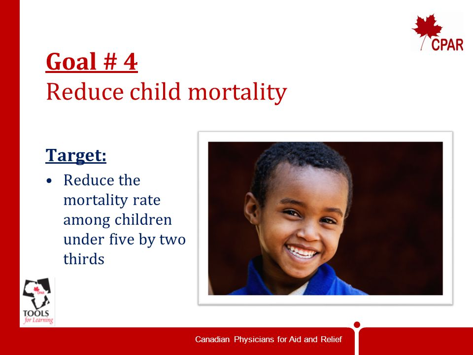 Canadian Physicians for Aid and Relief Goal # 4 Reduce child mortality Target: Reduce the mortality rate among children under five by two thirds