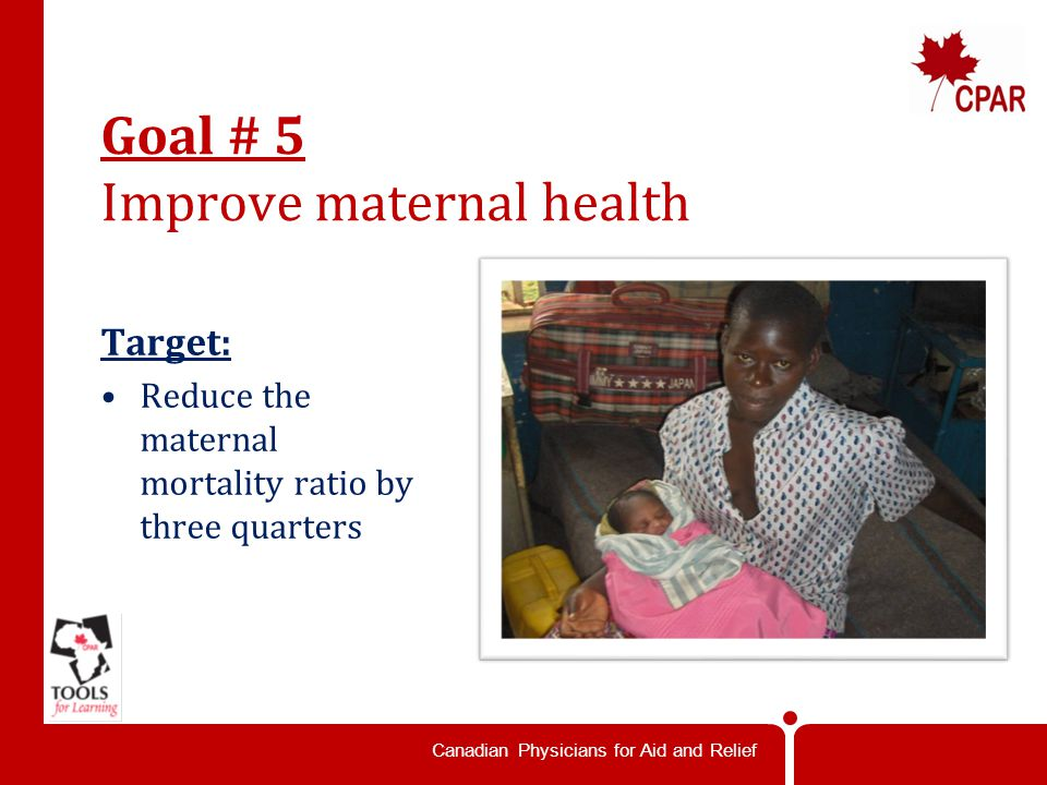 Canadian Physicians for Aid and Relief Goal # 5 Improve maternal health Target: Reduce the maternal mortality ratio by three quarters