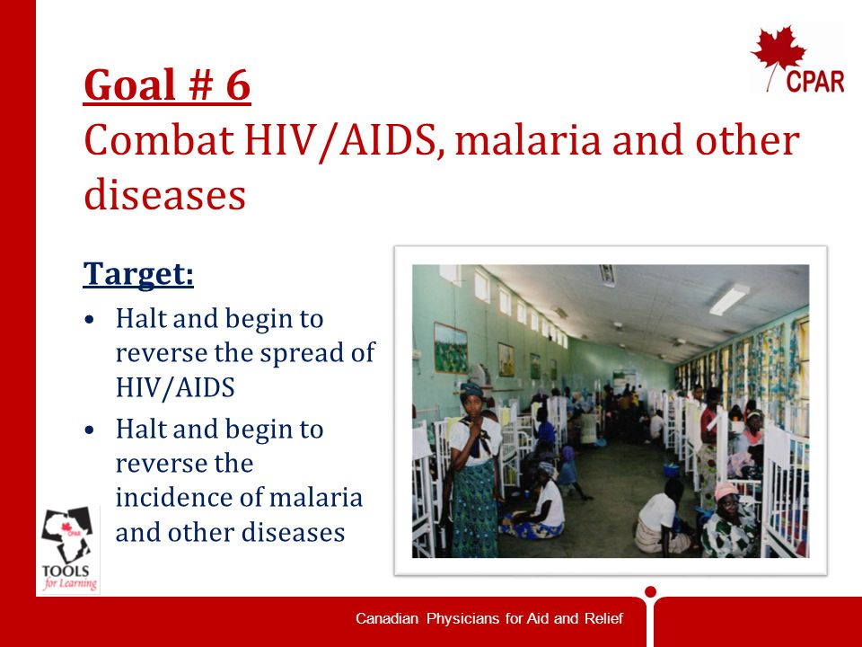 Canadian Physicians for Aid and Relief Goal # 6 Combat HIV/AIDS, malaria and other diseases Target: Halt and begin to reverse the spread of HIV/AIDS Halt and begin to reverse the incidence of malaria and other diseases