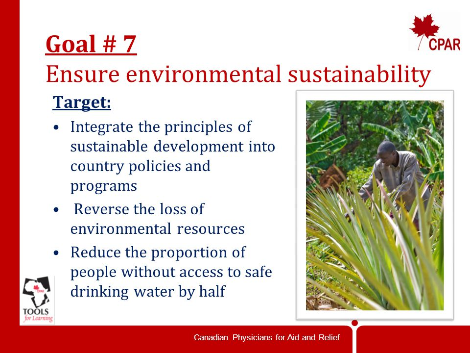 Canadian Physicians for Aid and Relief Goal # 7 Ensure environmental sustainability Target: Integrate the principles of sustainable development into country policies and programs Reverse the loss of environmental resources Reduce the proportion of people without access to safe drinking water by half
