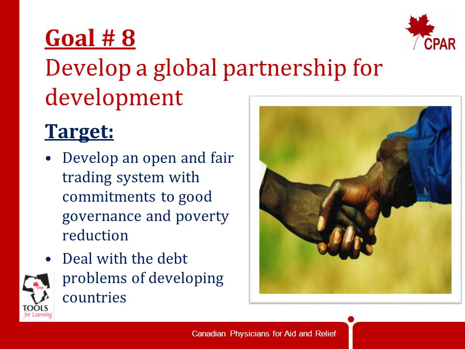 Canadian Physicians for Aid and Relief Goal # 8 Develop a global partnership for development Target: Develop an open and fair trading system with commitments to good governance and poverty reduction Deal with the debt problems of developing countries