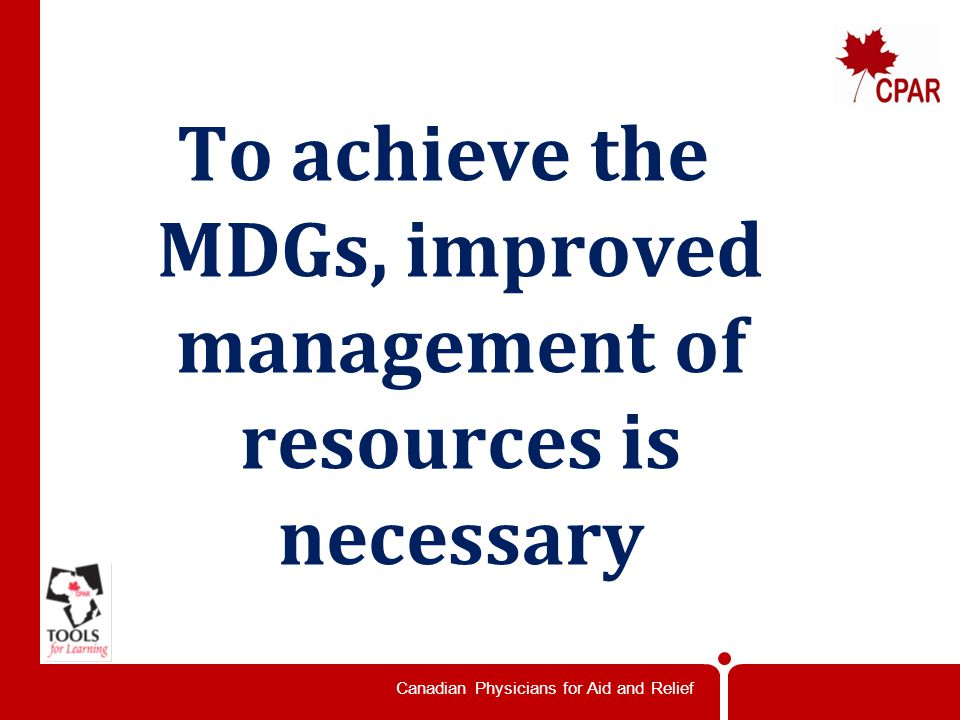 Canadian Physicians for Aid and Relief To achieve the MDGs, improved management of resources is necessary