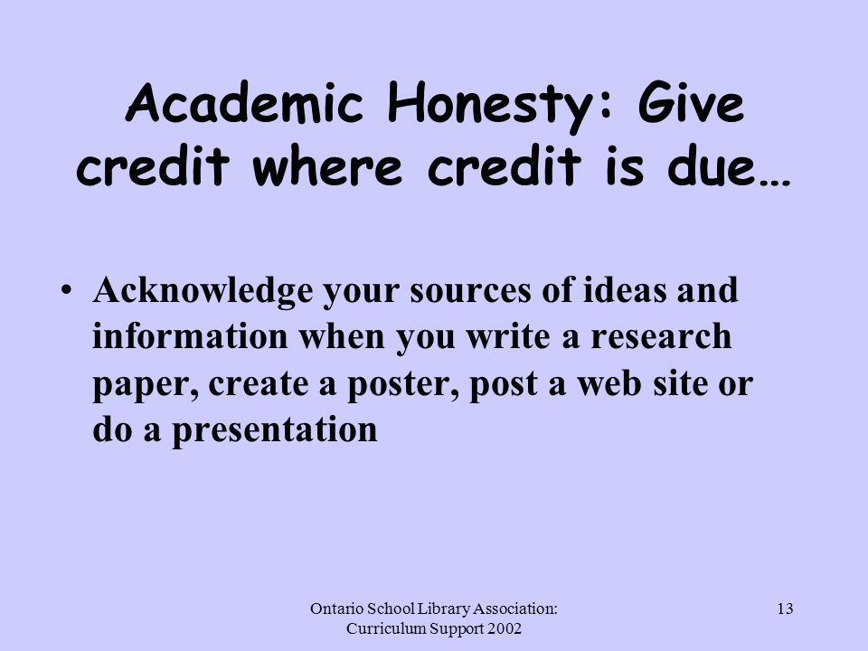 Ontario School Library Association: Curriculum Support Academic Honesty: Give credit where credit is due… Acknowledge your sources of ideas and information when you write a research paper, create a poster, post a web site or do a presentation