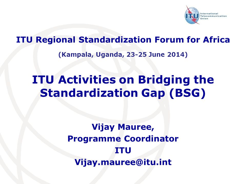 ITU Activities on Bridging the Standardization Gap (BSG) ITU Regional Standardization Forum for Africa (Kampala, Uganda, June 2014) Vijay Mauree, Programme Coordinator ITU