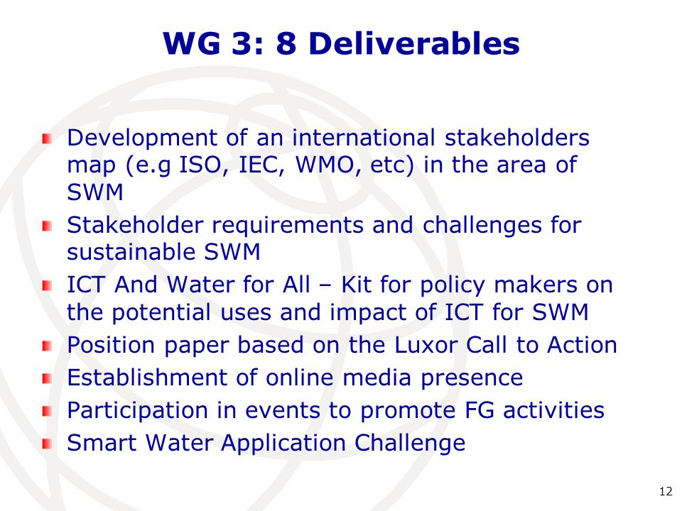WG 3: 8 Deliverables Development of an international stakeholders map (e.g ISO, IEC, WMO, etc) in the area of SWM Stakeholder requirements and challenges for sustainable SWM ICT And Water for All – Kit for policy makers on the potential uses and impact of ICT for SWM Position paper based on the Luxor Call to Action Establishment of online media presence Participation in events to promote FG activities Smart Water Application Challenge 12