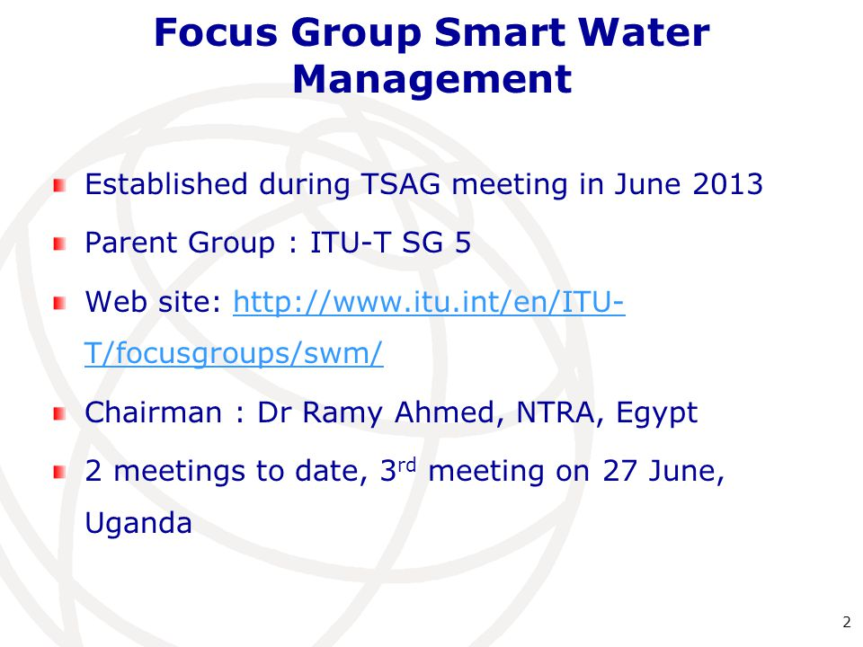 Focus Group Smart Water Management Established during TSAG meeting in June 2013 Parent Group : ITU-T SG 5 Web site:   T/focusgroups/swm/  T/focusgroups/swm/ Chairman : Dr Ramy Ahmed, NTRA, Egypt 2 meetings to date, 3 rd meeting on 27 June, Uganda 2